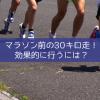 マラソン前の30キロ走!効果的に行うには?